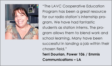 """The LAVC Cooperative Education Program has been a great resource for our radio station's internship program. We have had fantastic students as station interns. The program allows them to blend work and school learning. Many have been successful in landing a job within their chosen field."" Terri Dourian, Power 106 / Emmis Communications – LA"