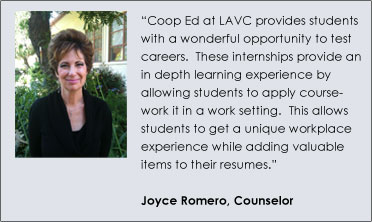 """Coop Ed at LAVC provides students with a wonderful opportunity to test careers.  These internships provide an in depth learning experience by allowing students to apply coursework it in a work setting.  This allows students to get a unique workplace experience while adding valuable items to their resumes."" – Joyce Romero, Counselor"