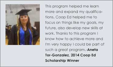 This program helped me learn more and expand my qualifications. Coop Ed helped me to focus on things like my goals, my future, also develop new skills at work. Thanks to this program I know how to achieve more and I'm very happy I could be part of such a great program. Aneta Tor-Gonzalez, 2014 Coop Ed Scholarship Winner