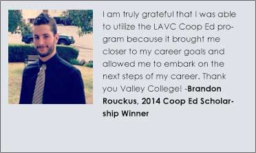 I am truly grateful that I was able to utilize the LAVC Coop Ed program because it brought me closer to my career goals and allowed me to embark on the next steps of my career. Thank you Valley College!   Brandon Rouckus, 2014 Coop Ed Scholarship Winner