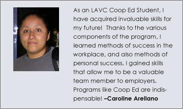 As an LAVC Coop Ed Student, I have acquired invaluable skills for my future!  Thanks to the various components of the program, I learned methods of success in the workplace, and also methods of personal success. I gained skills that allow me to be a valuable team member to employers. Programs like Coop Ed are indispensable! -‐Caroline Arellano Garcia