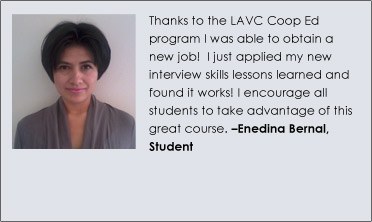 """Thanks to the LAVC Coop Ed program I was able to obtain a new job!  I just applied my new interview skills lessons learned and found it works! I encourage all students to take advantage of this great course."" Enedina Bernal, Student"