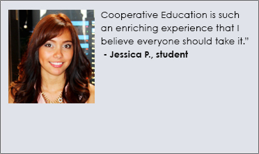 Cooperative Education is such an enriching experience that I believe everyone should take it. Jessica P., student