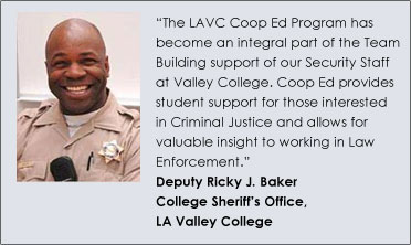 """The LAVC Coop Ed Program has become an integral part of the Team Building support of our Security Staff at Valley College. Coop Ed provides student support for those interested in Criminal Justice and allows for valuable insight to working in Law Enforcement."" Deputy Ricky J. Baker College Sheriff's Office, LA Valley College"
