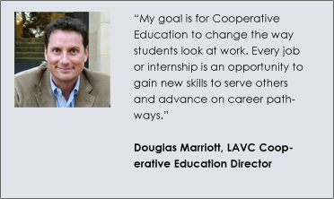 """My goal is for Cooperative Education to change the way students look at work. Every job or internship is an opportunity to gain new skills to serve others and advance on career pathways."" Douglas Marriott, LAVC Cooperative Education Director"