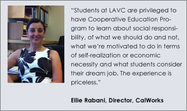 """Students at LAVC are privileged to have Cooperative Education Program to learn about social responsibility, of what we should do and not, what we're motivated to do in terms of self-realization or economic necessity and what students consider their dream job. The experience is priceless.""  Ellie Rabani, Director, CalWorks"