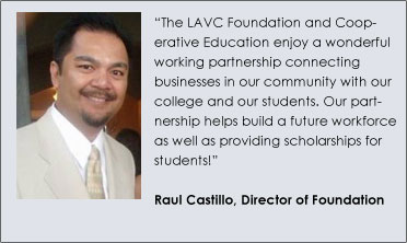 """The LAVC Foundation and Cooperative Education enjoy a wonderful working partnership connecting businesses in our community with our college and our students. Our partnership helps build a future workforce as well as providing scholarships for students!""  Raul Castillo, Director of Foundation"