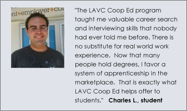 """The LAVC Coop Ed program taught me valuable career search and interviewing skills that nobody had ever told me before. There is no substitute for real world work experience.  Now that many people hold degrees, I favor a system of apprenticeship in the marketplace.  That is exactly what LAVC Coop Ed helps offer to students.""   Charles L., student"