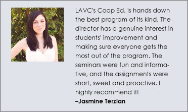 LAVC's Coop Ed. is hands down the best program of its kind. The director has a genuine interest in students' improvement and making sure everyone gets the most out of the program. The seminars were fun and informative, and the assignments were short, sweet and proactive. I highly recommend it! –Jasmine Terzian