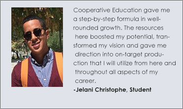 """ Cooperative Education gave me a step-by-step formula in well-rounded growth. The resources here boosted my potential, transformed my vision and gave me direction into on-target production that I will utilize from here and throughout all aspects of my career. Jelani Christophe, Student,"