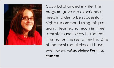 """Coop Ed changed my life! The program gave me experience I need in order to be successful. I highly recommend using this program. I learned so much in three semesters and I know I'll use the information the rest of my life. One of the most useful classes I have ever taken."" Madeleine Pumilia, Student"