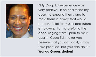 """My Coop Ed experience was very positive!  It helped refine my goals, to expand them, and to mold them in a way that would be beneficial for myself and future employers.  I am grateful to the encouraging staff! I plan to do it again!  Coop Ed. makes you believe that you can do it, it may take practice, but you can do it!"" – Wanda Green, student"
